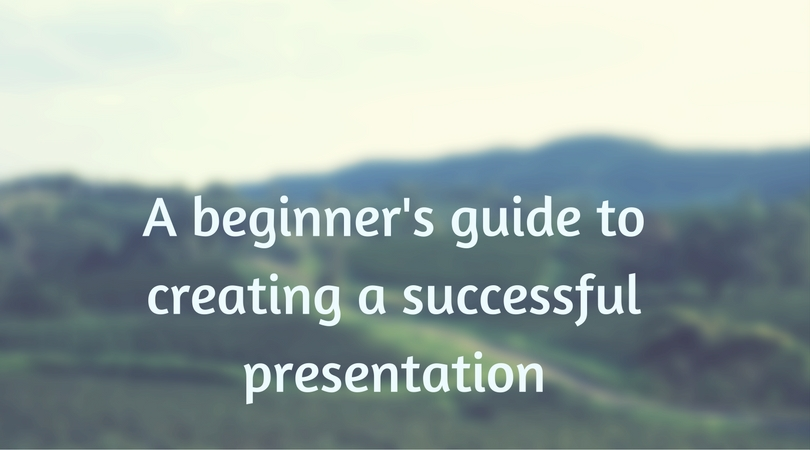 a beginner's guide to creating a successful presentation