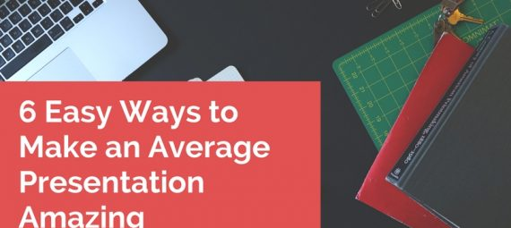 6 easy ways to make am average presentation amazing
