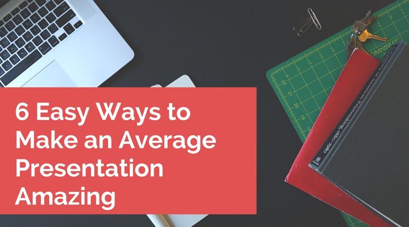 6 easy ways to make am average presentation amazing